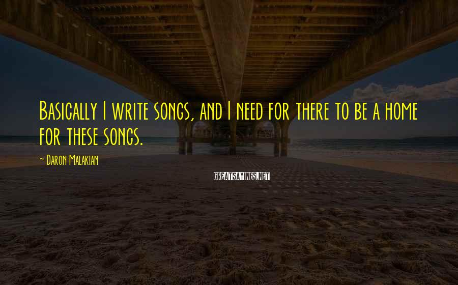 Daron Malakian Sayings: Basically I write songs, and I need for there to be a home for these