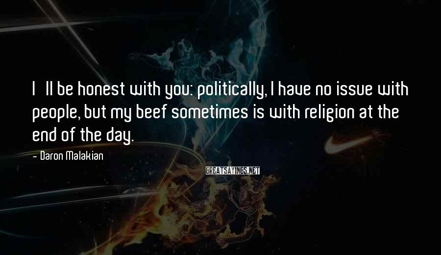 Daron Malakian Sayings: I'll be honest with you: politically, I have no issue with people, but my beef