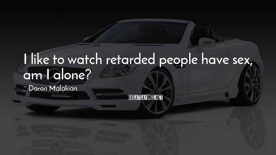 Daron Malakian Sayings: I like to watch retarded people have sex, am I alone?