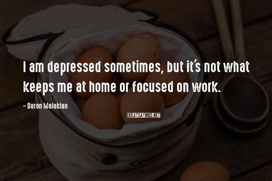 Daron Malakian Sayings: I am depressed sometimes, but it's not what keeps me at home or focused on