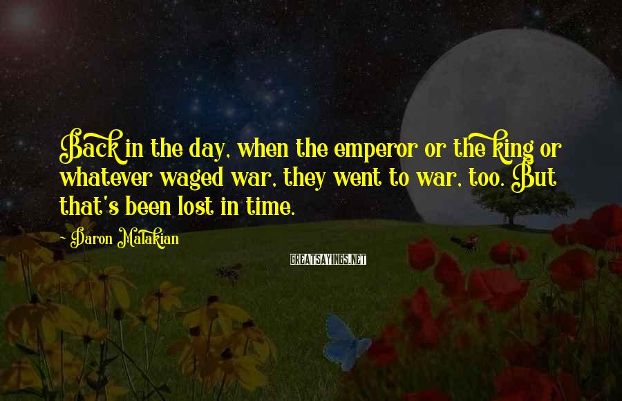 Daron Malakian Sayings: Back in the day, when the emperor or the king or whatever waged war, they