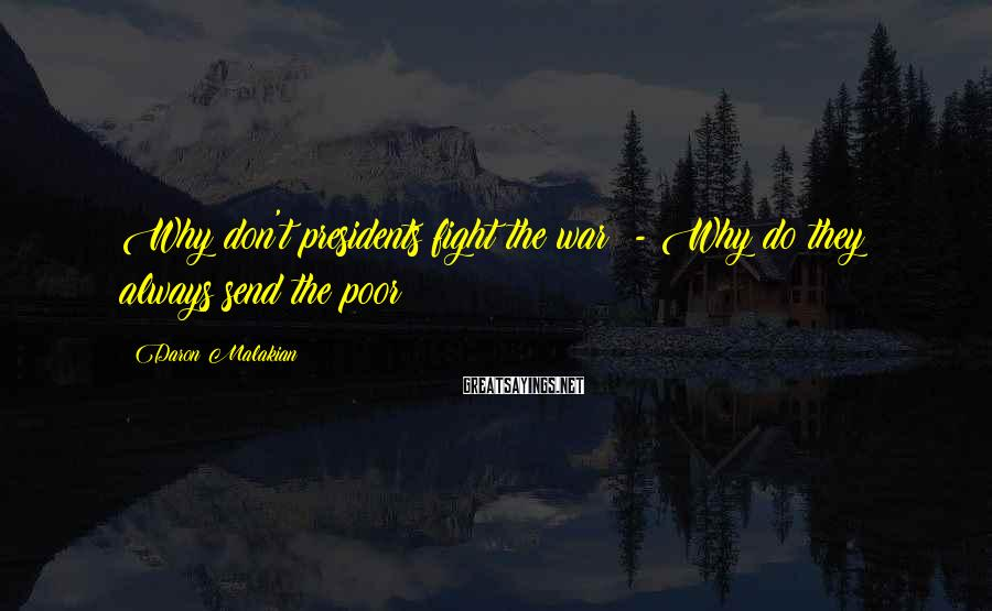 Daron Malakian Sayings: Why don't presidents fight the war? - Why do they always send the poor?