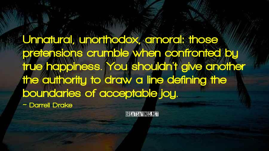 Darrell Drake Sayings: Unnatural, unorthodox, amoral: those pretensions crumble when confronted by true happiness. You shouldn't give another