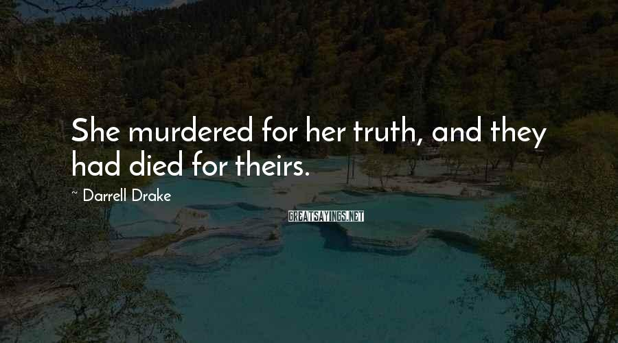 Darrell Drake Sayings: She murdered for her truth, and they had died for theirs.