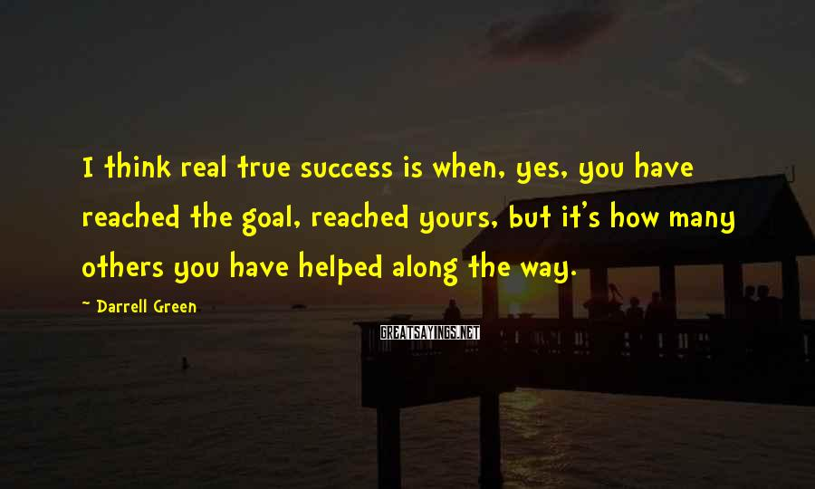 Darrell Green Sayings: I think real true success is when, yes, you have reached the goal, reached yours,