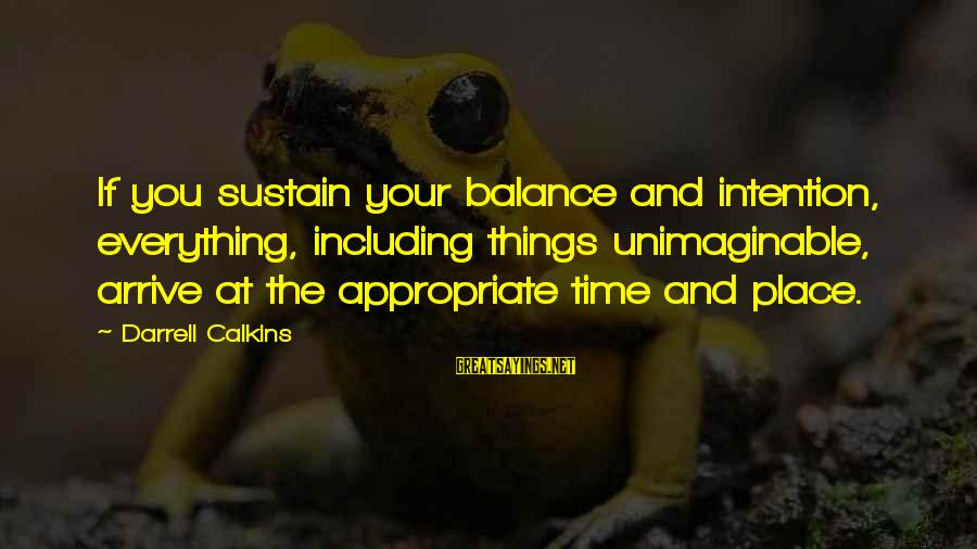Darrell Sayings By Darrell Calkins: If you sustain your balance and intention, everything, including things unimaginable, arrive at the appropriate