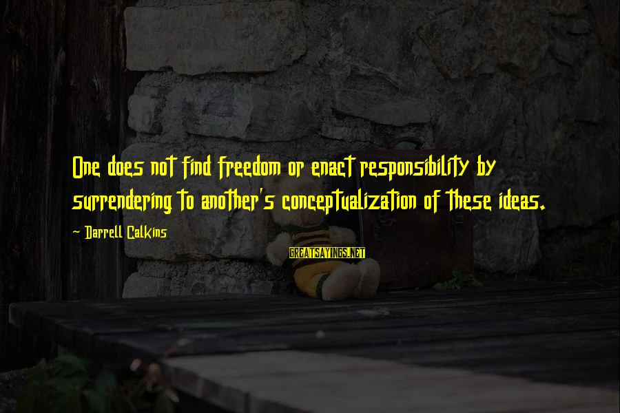 Darrell Sayings By Darrell Calkins: One does not find freedom or enact responsibility by surrendering to another's conceptualization of these