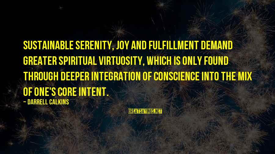 Darrell Sayings By Darrell Calkins: Sustainable serenity, joy and fulfillment demand greater spiritual virtuosity, which is only found through deeper