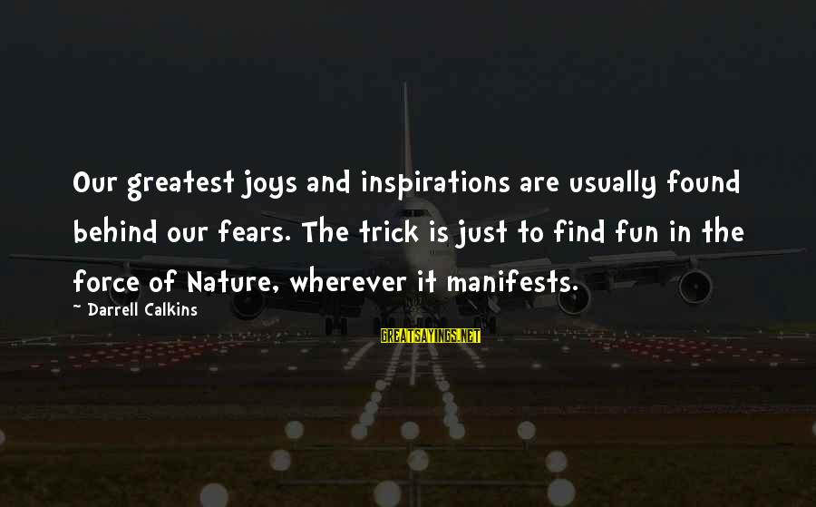 Darrell Sayings By Darrell Calkins: Our greatest joys and inspirations are usually found behind our fears. The trick is just