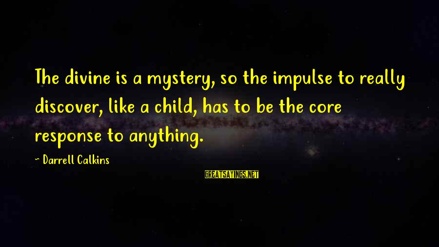 Darrell Sayings By Darrell Calkins: The divine is a mystery, so the impulse to really discover, like a child, has