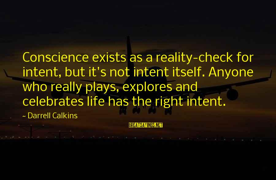 Darrell Sayings By Darrell Calkins: Conscience exists as a reality-check for intent, but it's not intent itself. Anyone who really