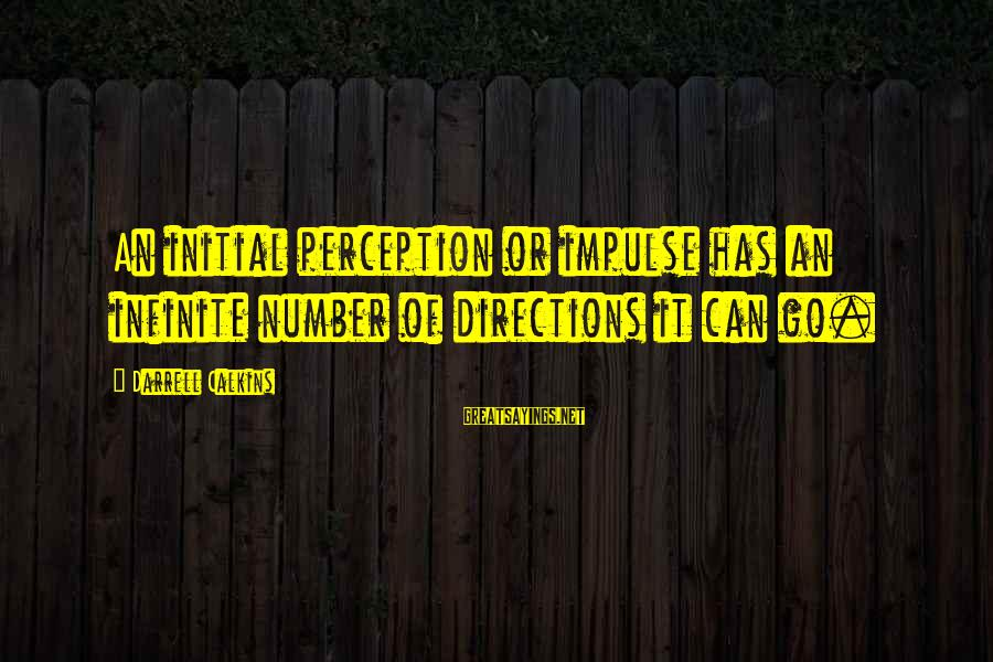 Darrell Sayings By Darrell Calkins: An initial perception or impulse has an infinite number of directions it can go.