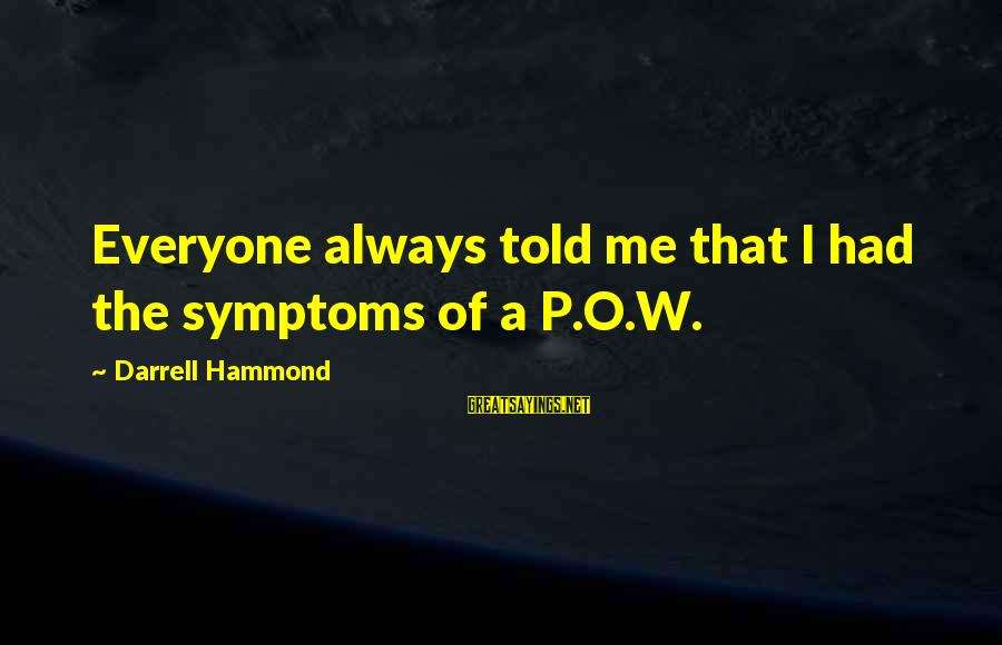 Darrell Sayings By Darrell Hammond: Everyone always told me that I had the symptoms of a P.O.W.