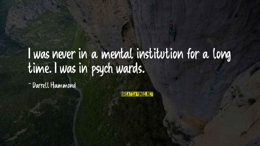 Darrell Sayings By Darrell Hammond: I was never in a mental institution for a long time. I was in psych