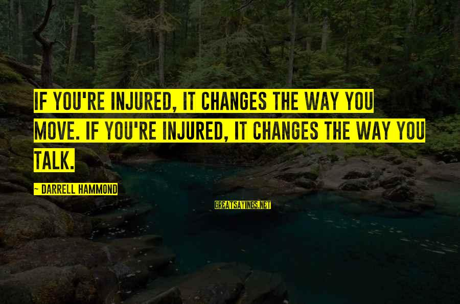 Darrell Sayings By Darrell Hammond: If you're injured, it changes the way you move. If you're injured, it changes the