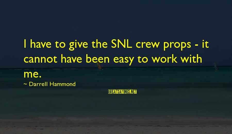 Darrell Sayings By Darrell Hammond: I have to give the SNL crew props - it cannot have been easy to