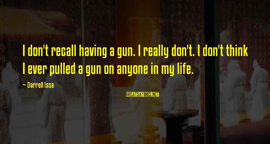 Darrell Sayings By Darrell Issa: I don't recall having a gun. I really don't. I don't think I ever pulled