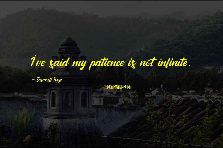 Darrell Sayings By Darrell Issa: I've said my patience is not infinite.