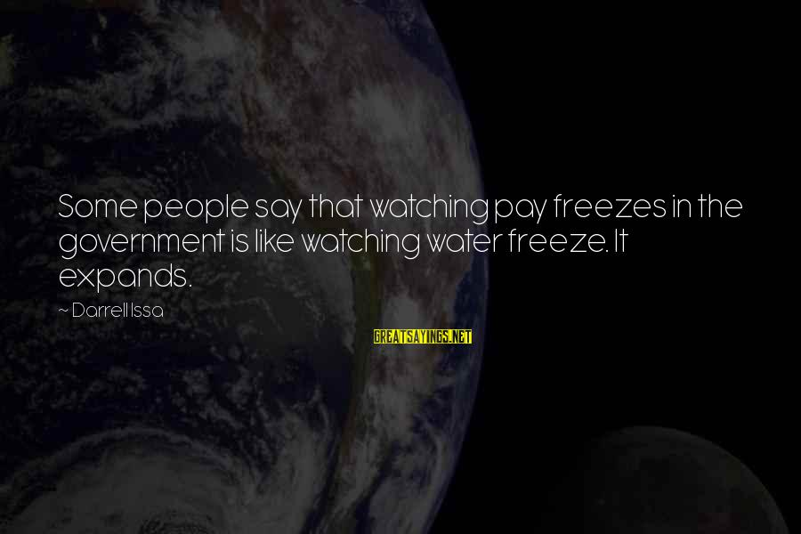Darrell Sayings By Darrell Issa: Some people say that watching pay freezes in the government is like watching water freeze.