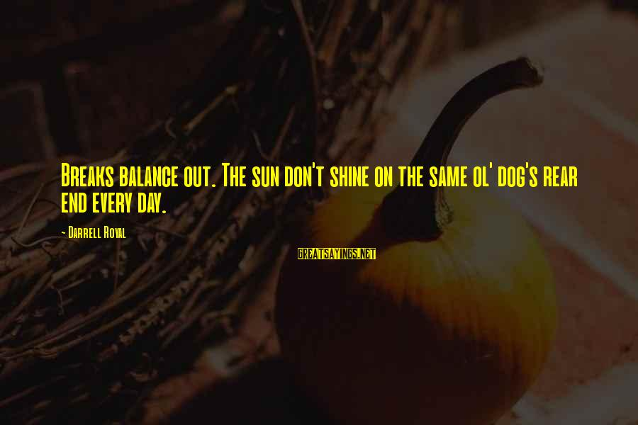 Darrell Sayings By Darrell Royal: Breaks balance out. The sun don't shine on the same ol' dog's rear end every