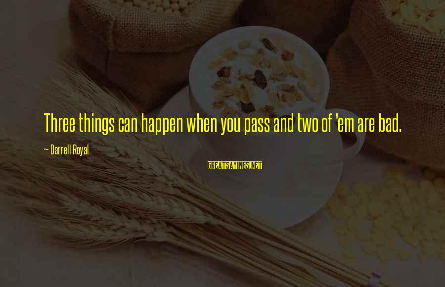 Darrell Sayings By Darrell Royal: Three things can happen when you pass and two of 'em are bad.