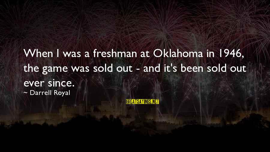 Darrell Sayings By Darrell Royal: When I was a freshman at Oklahoma in 1946, the game was sold out -