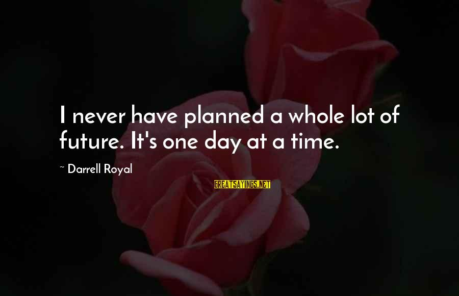Darrell Sayings By Darrell Royal: I never have planned a whole lot of future. It's one day at a time.