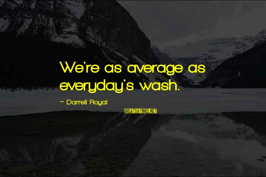 Darrell Sayings By Darrell Royal: We're as average as everyday's wash.