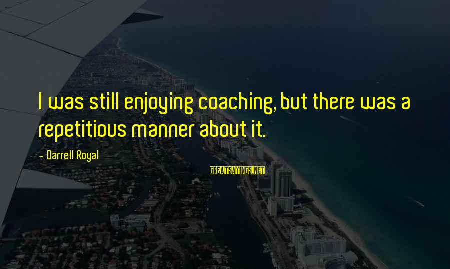 Darrell Sayings By Darrell Royal: I was still enjoying coaching, but there was a repetitious manner about it.