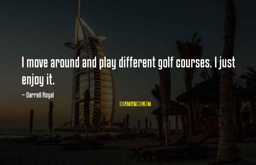 Darrell Sayings By Darrell Royal: I move around and play different golf courses. I just enjoy it.
