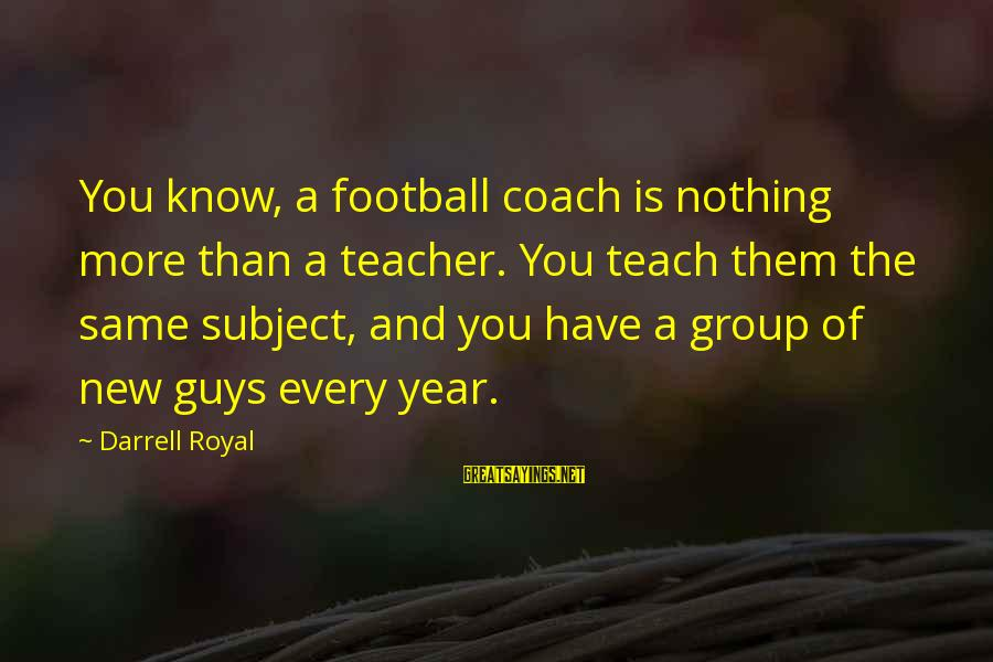 Darrell Sayings By Darrell Royal: You know, a football coach is nothing more than a teacher. You teach them the