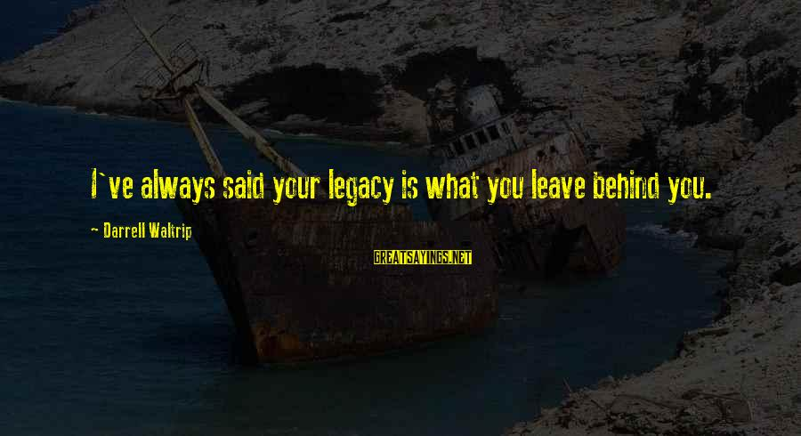 Darrell Sayings By Darrell Waltrip: I've always said your legacy is what you leave behind you.