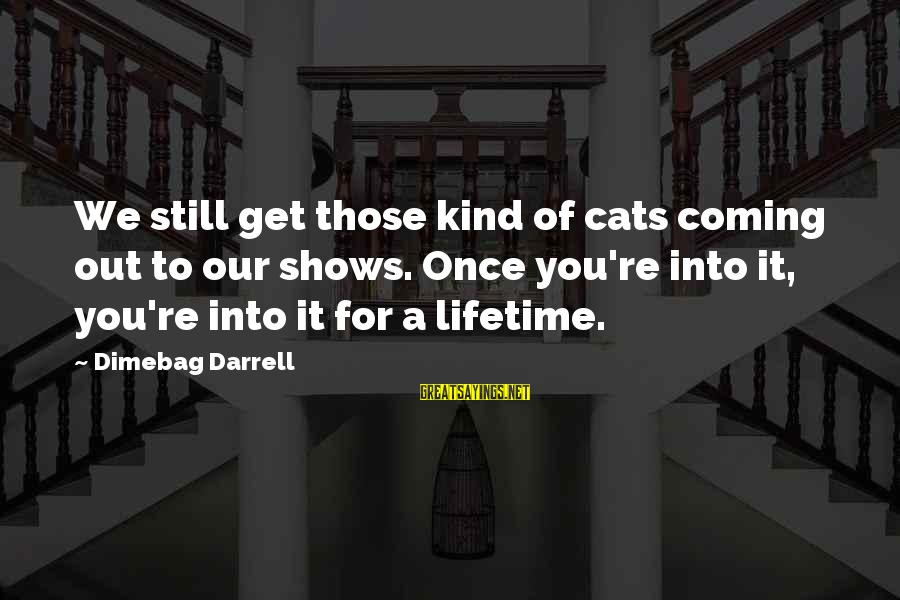 Darrell Sayings By Dimebag Darrell: We still get those kind of cats coming out to our shows. Once you're into