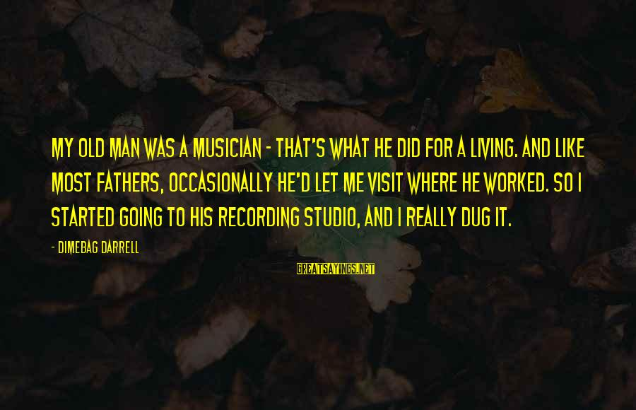 Darrell Sayings By Dimebag Darrell: My old man was a musician - that's what he did for a living. And