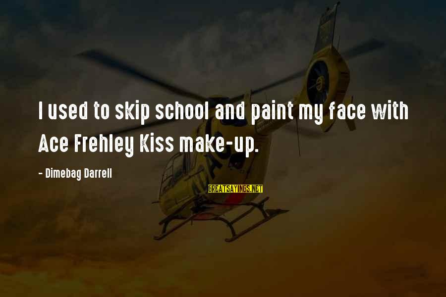 Darrell Sayings By Dimebag Darrell: I used to skip school and paint my face with Ace Frehley Kiss make-up.
