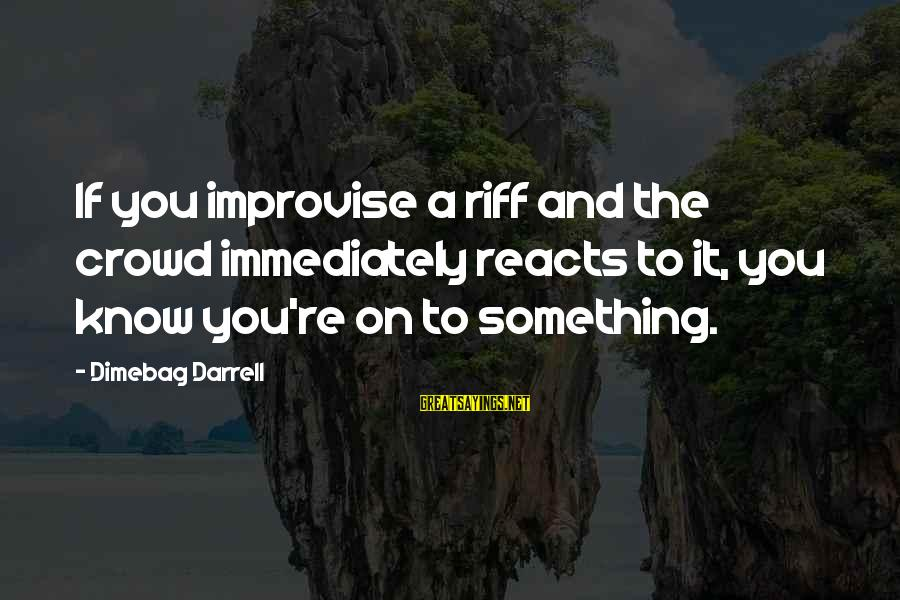 Darrell Sayings By Dimebag Darrell: If you improvise a riff and the crowd immediately reacts to it, you know you're