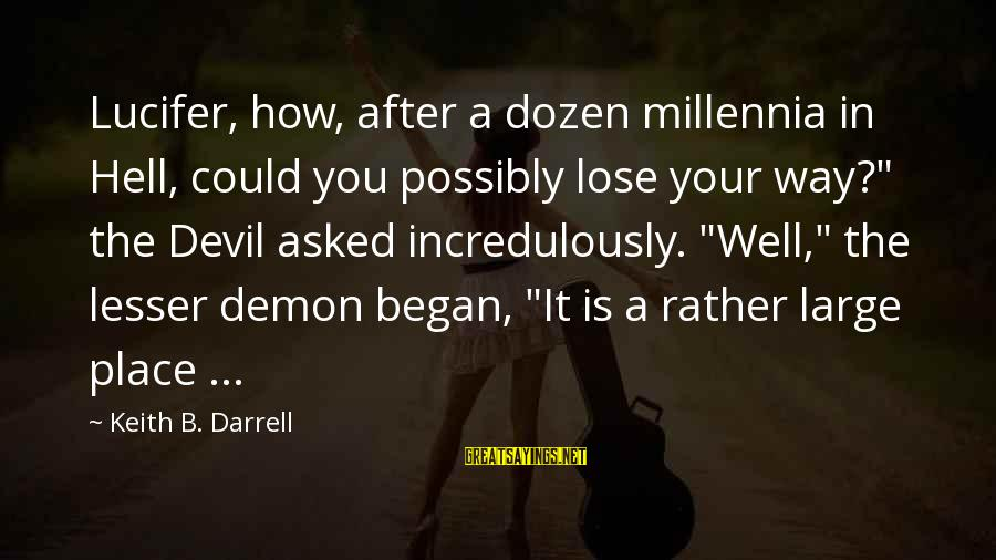 "Darrell Sayings By Keith B. Darrell: Lucifer, how, after a dozen millennia in Hell, could you possibly lose your way?"" the"