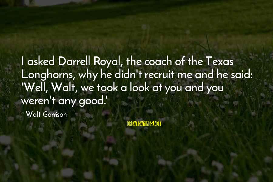 Darrell Sayings By Walt Garrison: I asked Darrell Royal, the coach of the Texas Longhorns, why he didn't recruit me