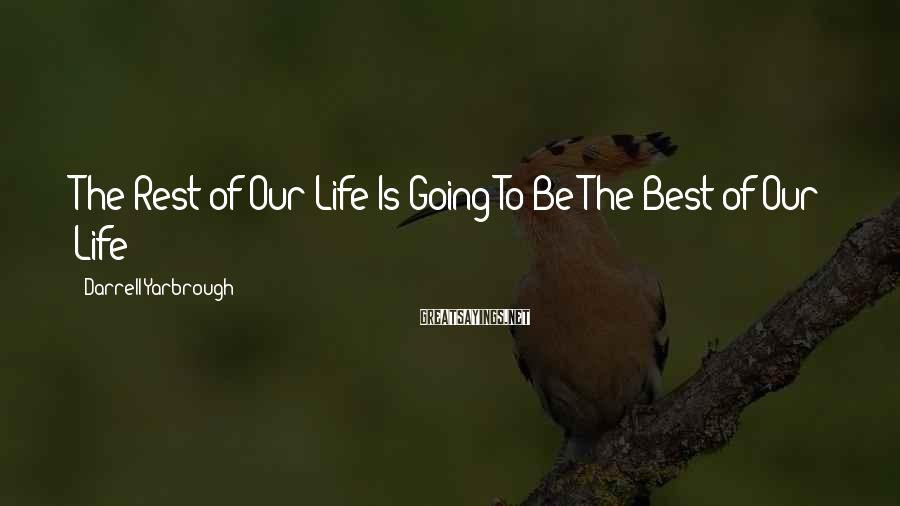 Darrell Yarbrough Sayings: The Rest of Our Life Is Going To Be The Best of Our Life!