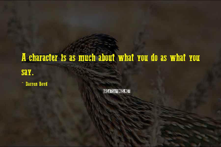 Darren Boyd Sayings: A character is as much about what you do as what you say.