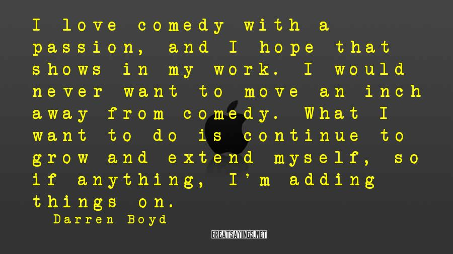 Darren Boyd Sayings: I love comedy with a passion, and I hope that shows in my work. I