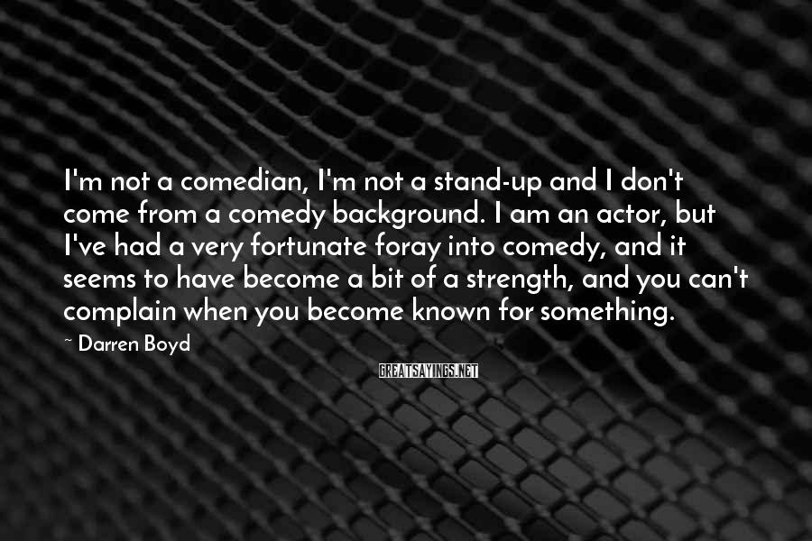 Darren Boyd Sayings: I'm not a comedian, I'm not a stand-up and I don't come from a comedy