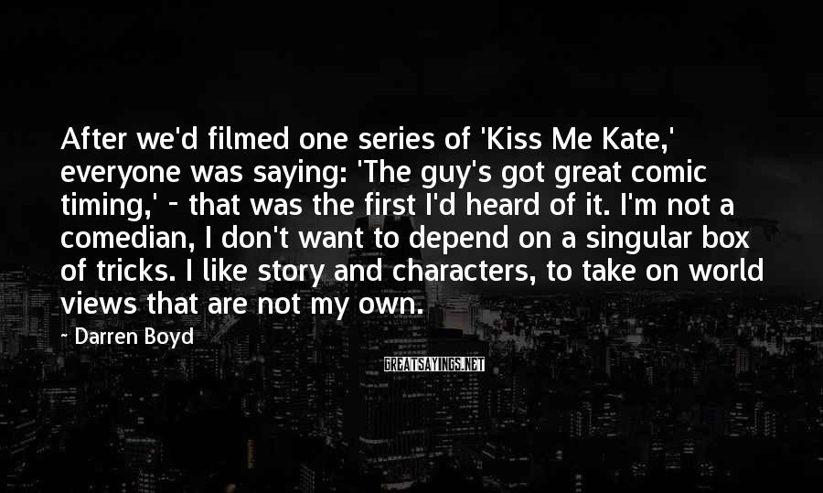 Darren Boyd Sayings: After we'd filmed one series of 'Kiss Me Kate,' everyone was saying: 'The guy's got
