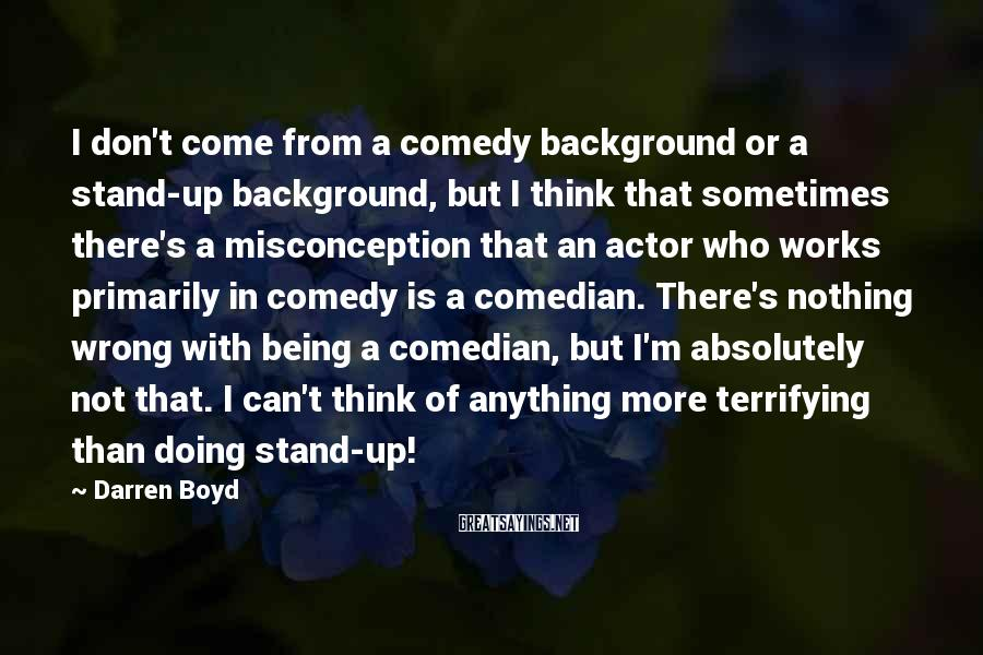 Darren Boyd Sayings: I don't come from a comedy background or a stand-up background, but I think that