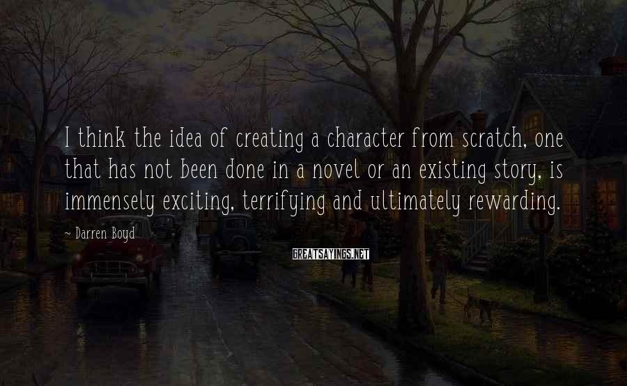 Darren Boyd Sayings: I think the idea of creating a character from scratch, one that has not been