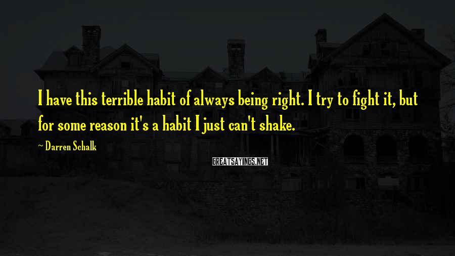 Darren Schalk Sayings: I have this terrible habit of always being right. I try to fight it, but