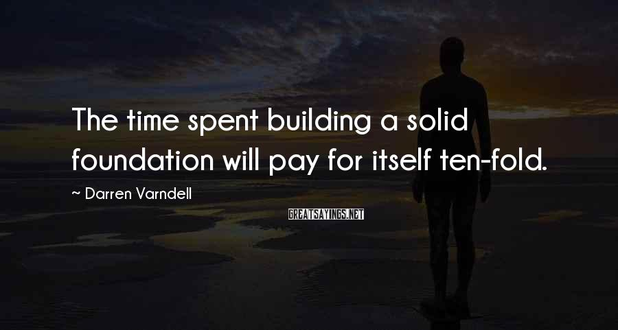 Darren Varndell Sayings: The time spent building a solid foundation will pay for itself ten-fold.