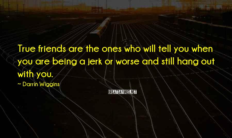 Darrin Wiggins Sayings: True friends are the ones who will tell you when you are being a jerk