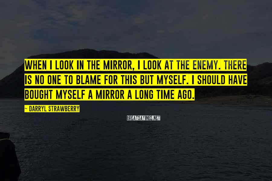 Darryl Strawberry Sayings: When I look in the mirror, I look at the enemy. There is no one