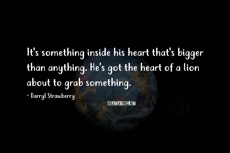 Darryl Strawberry Sayings: It's something inside his heart that's bigger than anything. He's got the heart of a